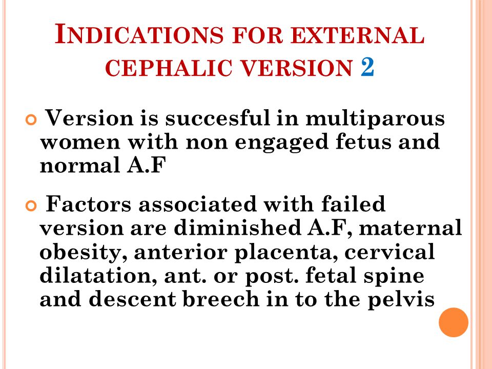 I NDICATIONS FOR EXTERNAL CEPHALIC VERSION 2 Version is succesful in multiparous women with non engaged fetus and normal A.F Factors associated with f