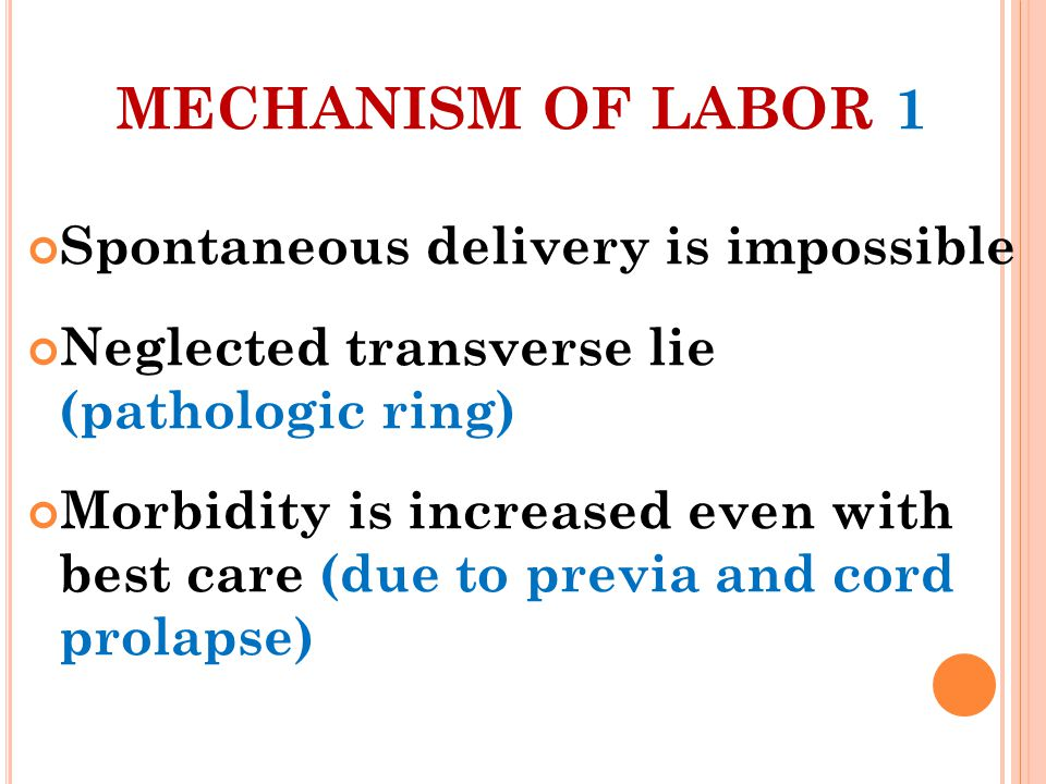 MECHANISM OF LABOR 1 Spontaneous delivery is impossible Neglected transverse lie (pathologic ring) Morbidity is increased even with best care (due to