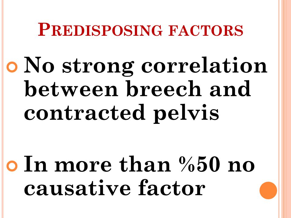 P REDISPOSING FACTORS No strong correlation between breech and contracted pelvis In more than %50 no causative factor