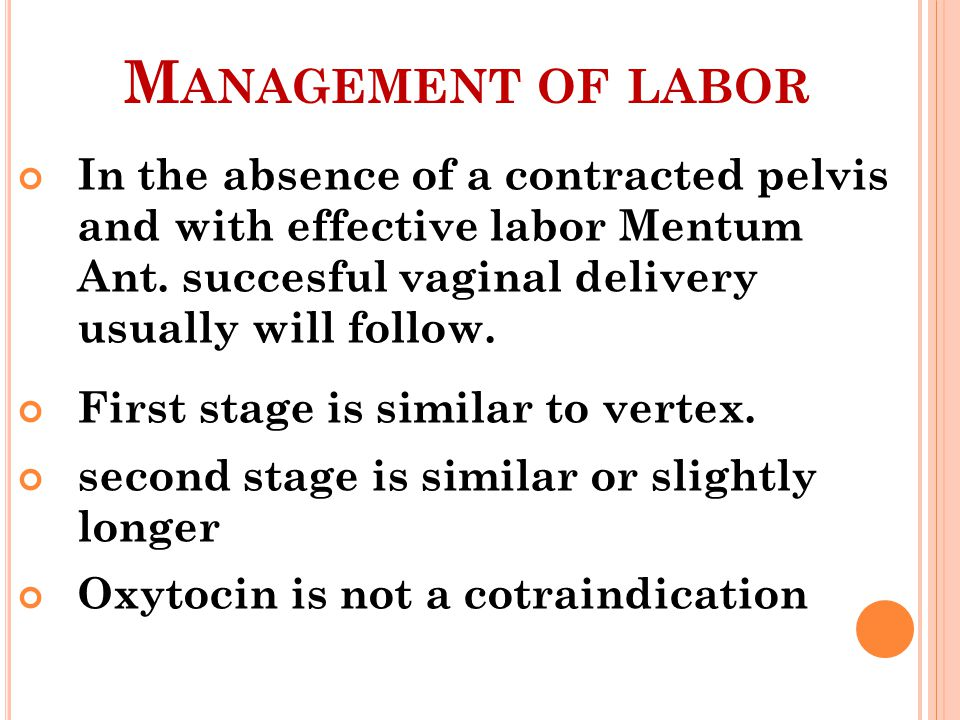 M ANAGEMENT OF LABOR In the absence of a contracted pelvis and with effective labor Mentum Ant. succesful vaginal delivery usually will follow. First