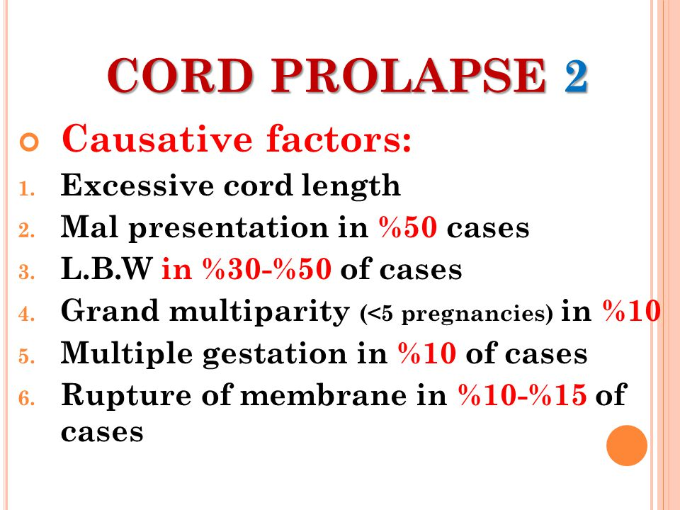 CORD PROLAPSE 2 Causative factors: 1. Excessive cord length 2. Mal presentation in %50 cases 3. L.B.W in %30-%50 of cases 4. Grand multiparity (<5 pre