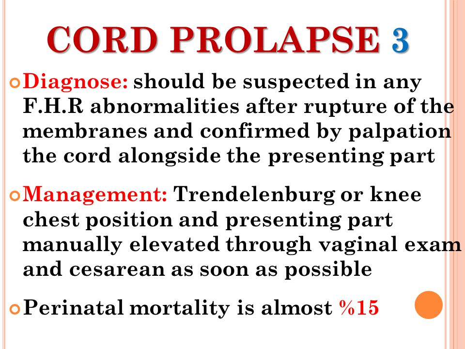 CORD PROLAPSE 3 Diagnose: should be suspected in any F.H.R abnormalities after rupture of the membranes and confirmed by palpation the cord alongside