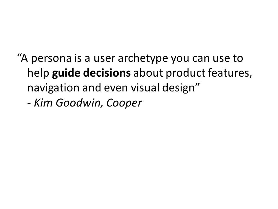 """""""A persona is a user archetype you can use to help guide decisions about product features, navigation and even visual design"""" - Kim Goodwin, Cooper"""