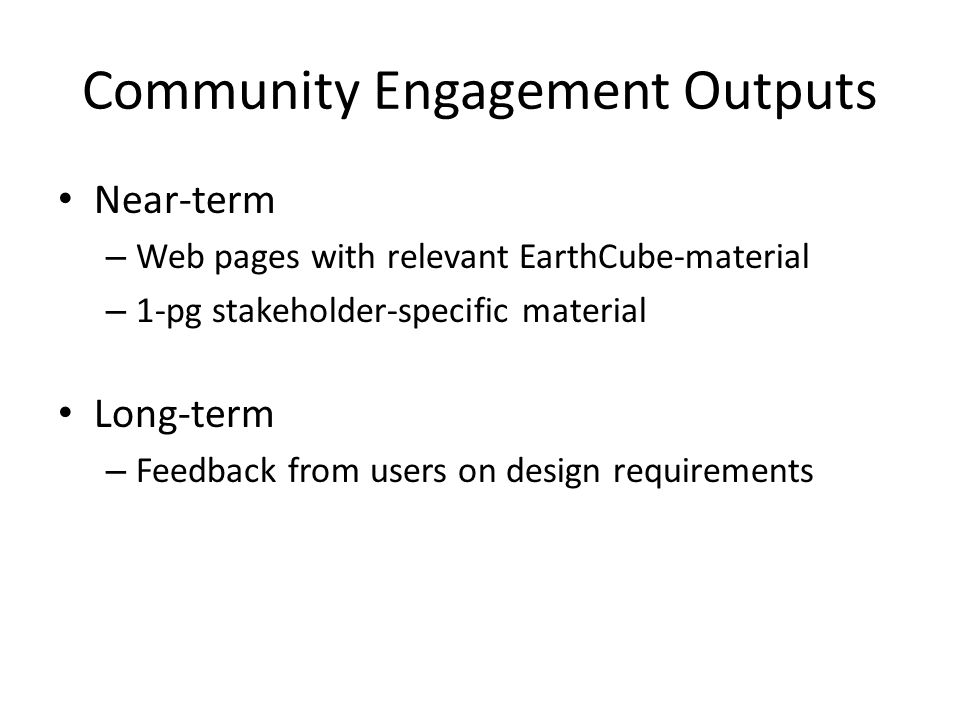 Community Engagement Outputs Near-term – Web pages with relevant EarthCube-material – 1-pg stakeholder-specific material Long-term – Feedback from users on design requirements