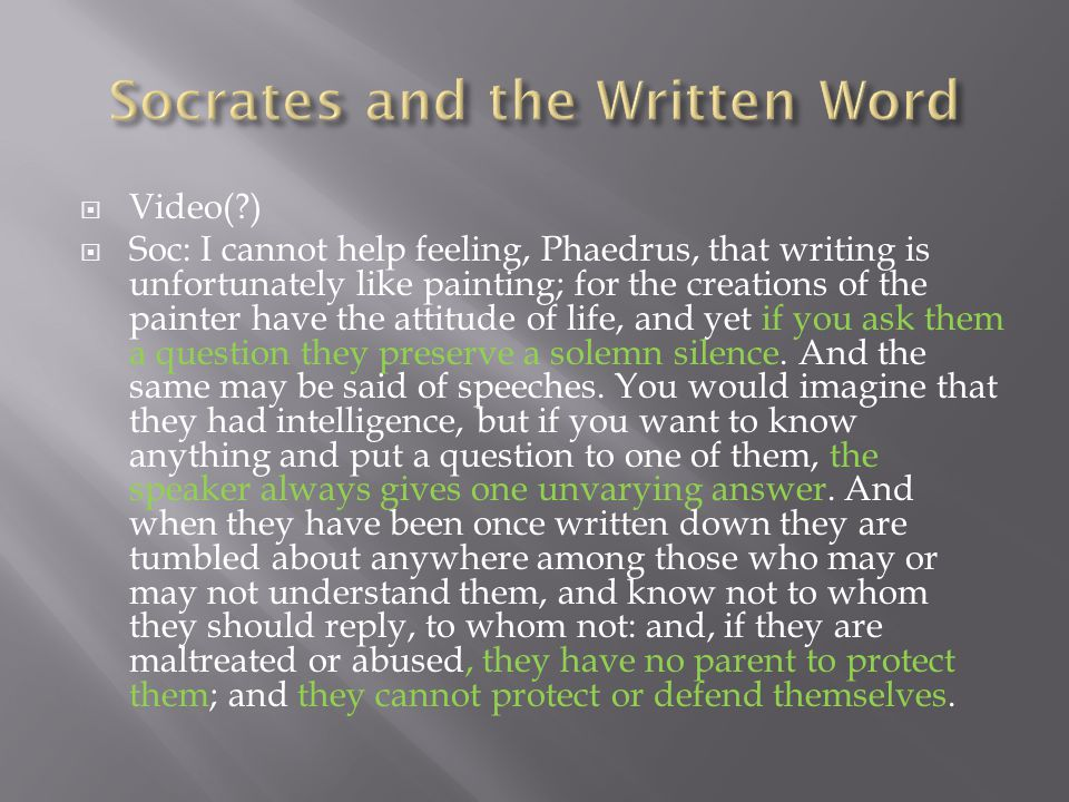  Video(?)  Soc: I cannot help feeling, Phaedrus, that writing is unfortunately like painting; for the creations of the painter have the attitude of