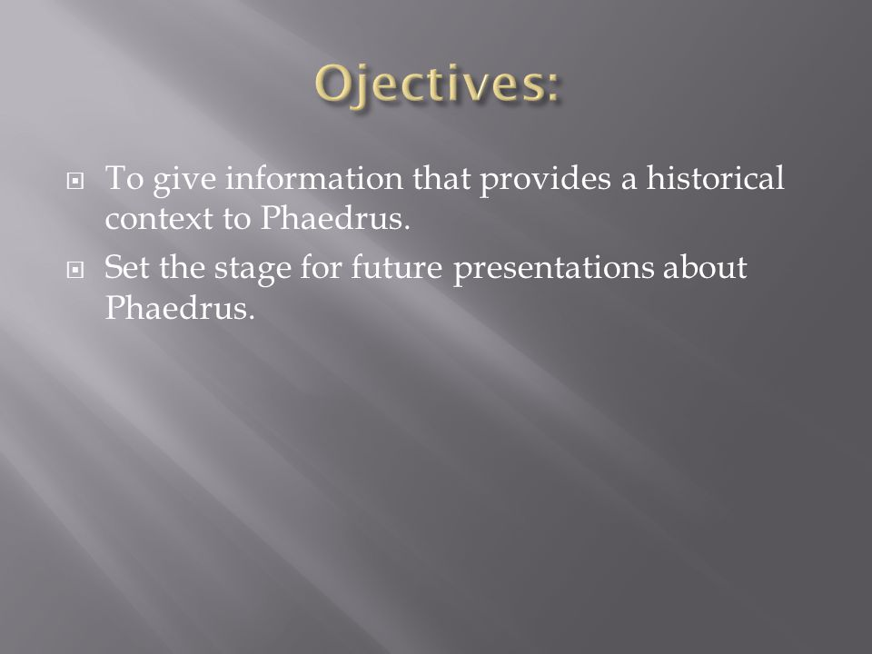  To give information that provides a historical context to Phaedrus.  Set the stage for future presentations about Phaedrus.