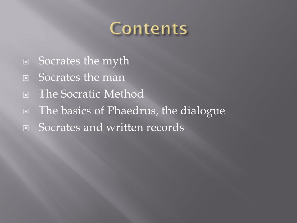  Socrates the myth  Socrates the man  The Socratic Method  The basics of Phaedrus, the dialogue  Socrates and written records