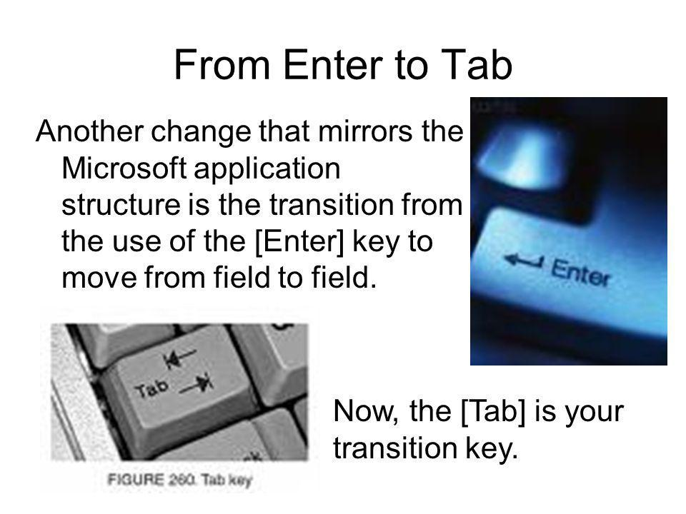 From Enter to Tab Another change that mirrors the Microsoft application structure is the transition from the use of the [Enter] key to move from field