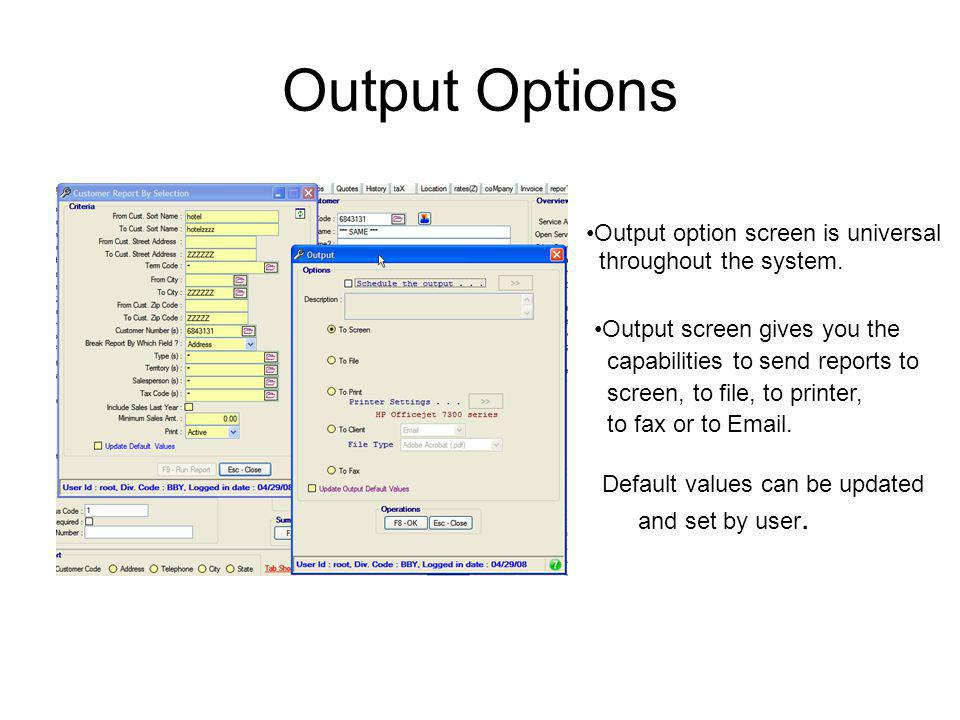 Output Options Default values can be updated and set by user. Output option screen is universal throughout the system. Output screen gives you the cap