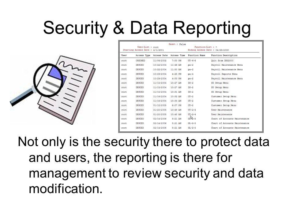 Security & Data Reporting Not only is the security there to protect data and users, the reporting is there for management to review security and data