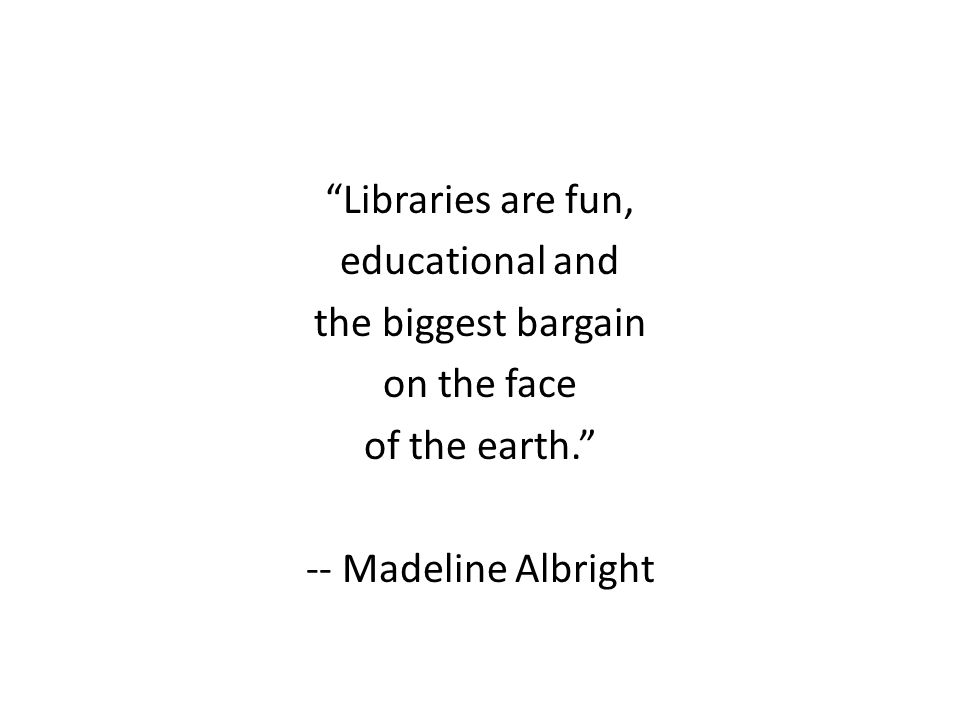 Libraries are fun, educational and the biggest bargain on the face of the earth. -- Madeline Albright