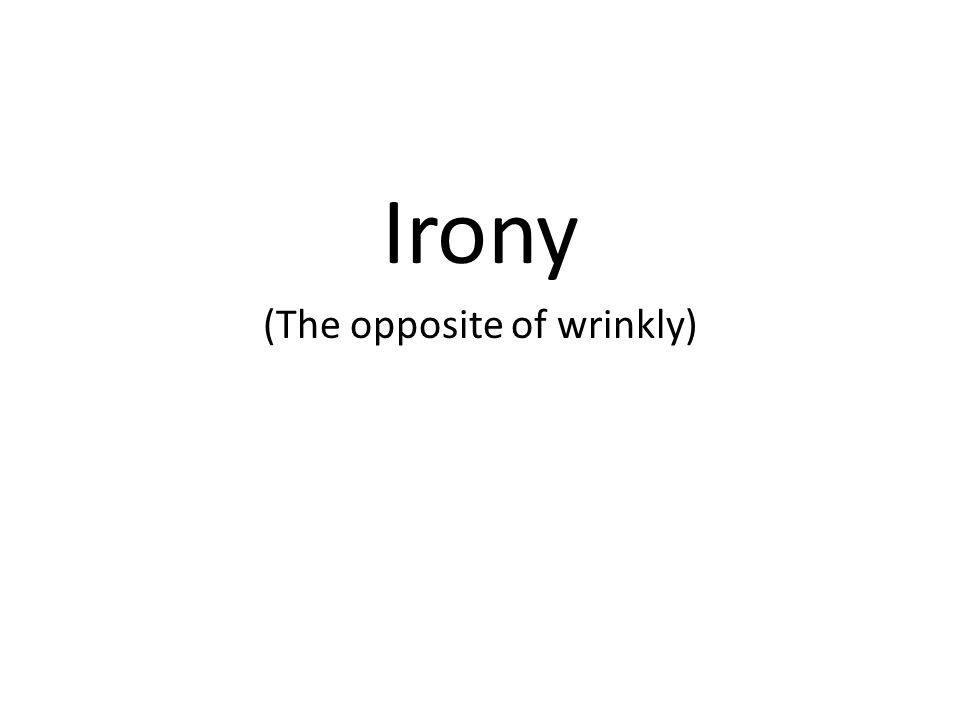 Irony (The opposite of wrinkly)