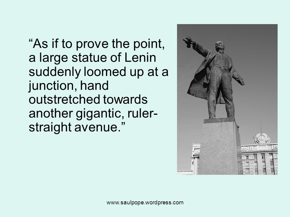 www.saulpope.wordpress.com As if to prove the point, a large statue of Lenin suddenly loomed up at a junction, hand outstretched towards another gigantic, ruler- straight avenue.