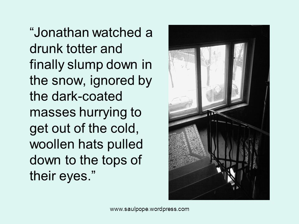 www.saulpope.wordpress.com Jonathan watched a drunk totter and finally slump down in the snow, ignored by the dark-coated masses hurrying to get out of the cold, woollen hats pulled down to the tops of their eyes.