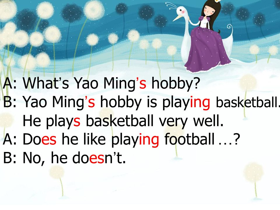 A: What ' s Yao Ming ' s hobby? B: Yao Ming ' s hobby is playing basketball. He plays basketball very well. A: Does he like playing football … ? B: No