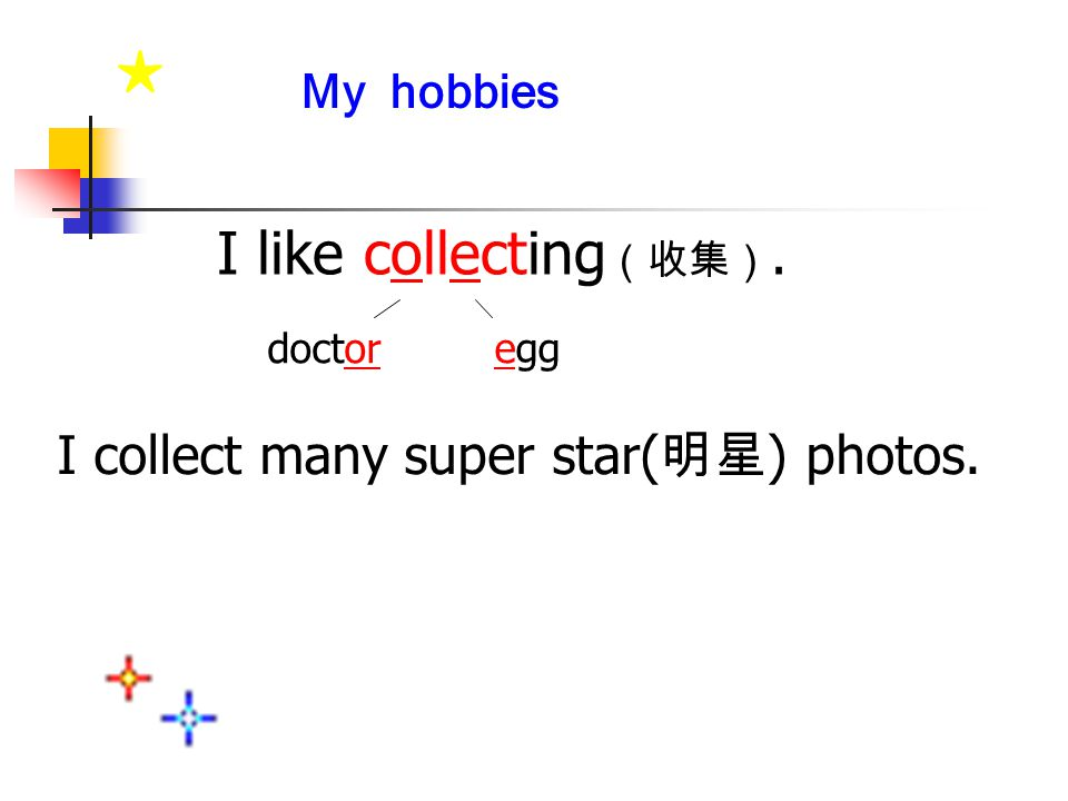 ★ I collect many super star( 明星 ) photos. My hobbies I like collecting (收集). eggdoctor