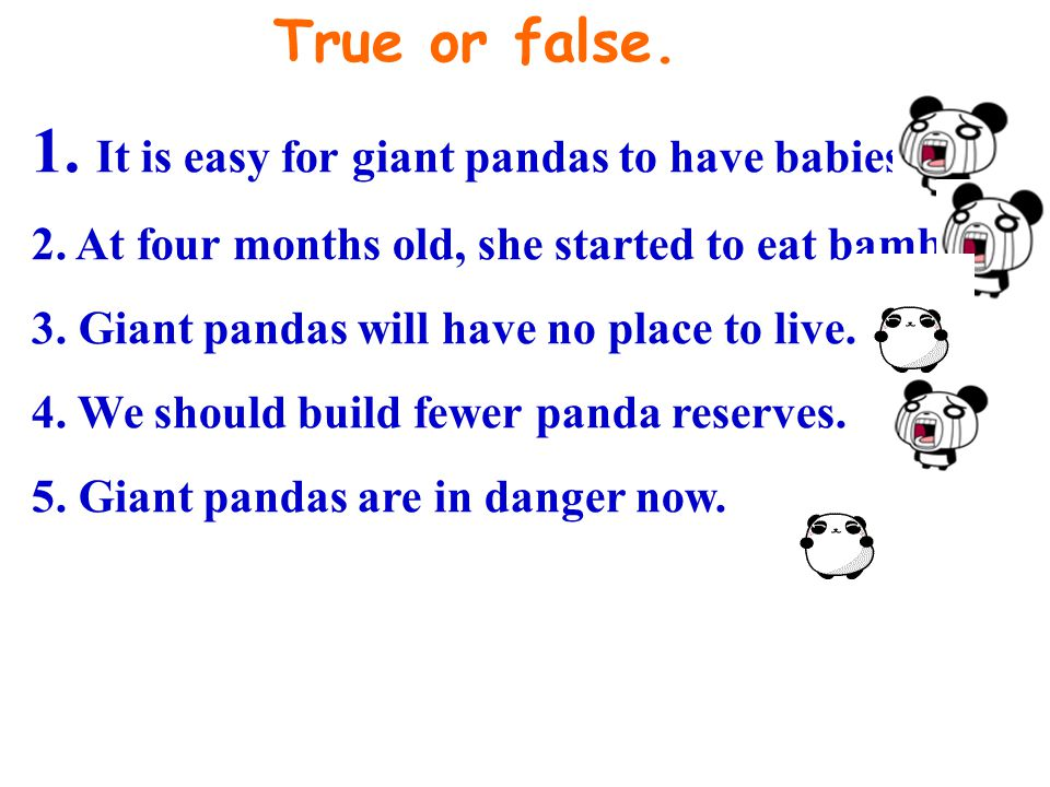 True or false. 1. It is easy for giant pandas to have babies. 2. At four months old, she started to eat bamboo. 3. Giant pandas will have no place to