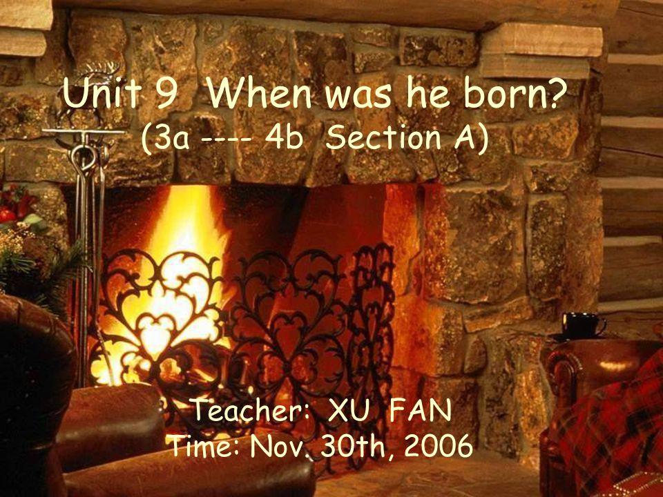 Unit 9 When was he born (3a ---- 4b Section A) Teacher: XU FAN Time: Nov. 30th, 2006