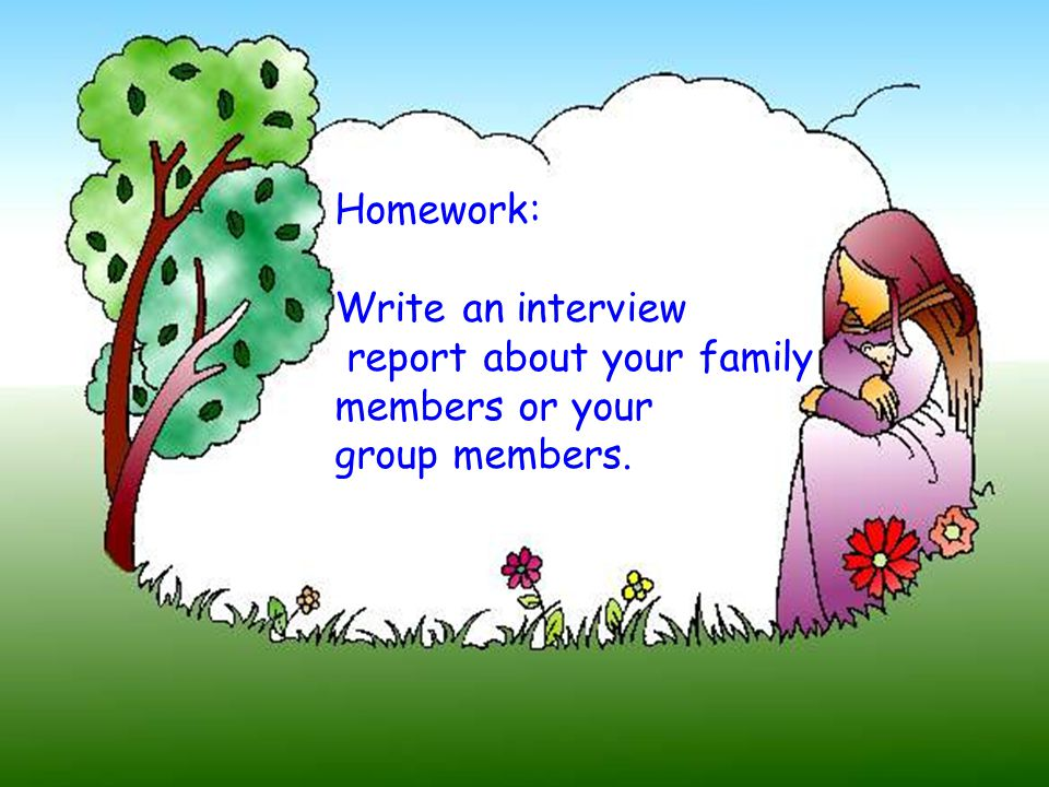 Homework: Write an interview report about your family members or your group members.