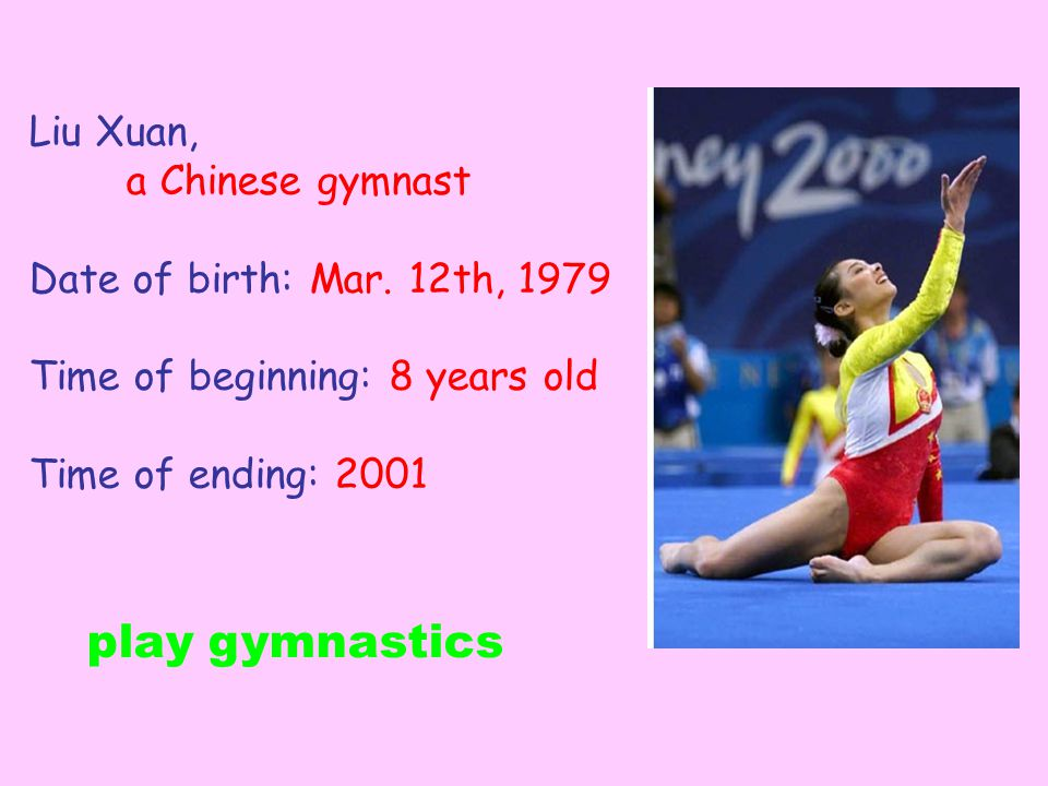 Liu Xuan, a Chinese gymnast Date of birth: Mar. 12th, 1979 Time of beginning: 8 years old Time of ending: 2001 play gymnastics