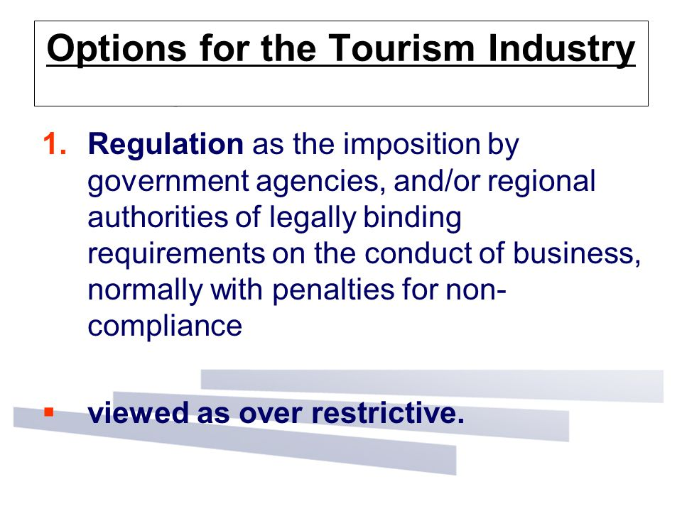 Options for the Tourism Industry 1.Regulation as the imposition by government agencies, and/or regional authorities of legally binding requirements on