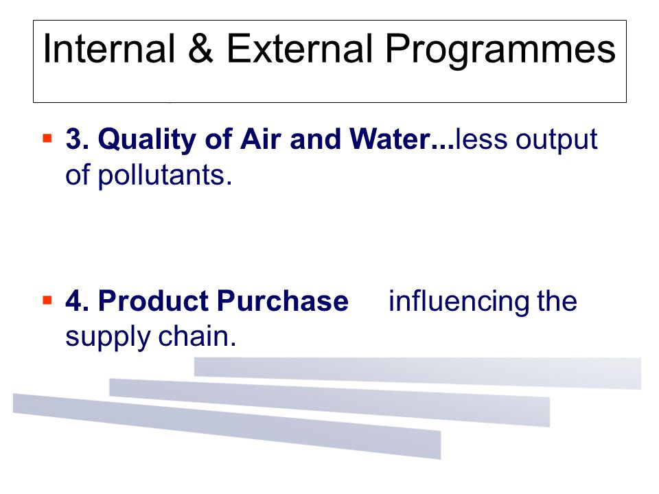 Internal & External Programmes  3. Quality of Air and Water...less output of pollutants.  4. Product Purchase influencing the supply chain.
