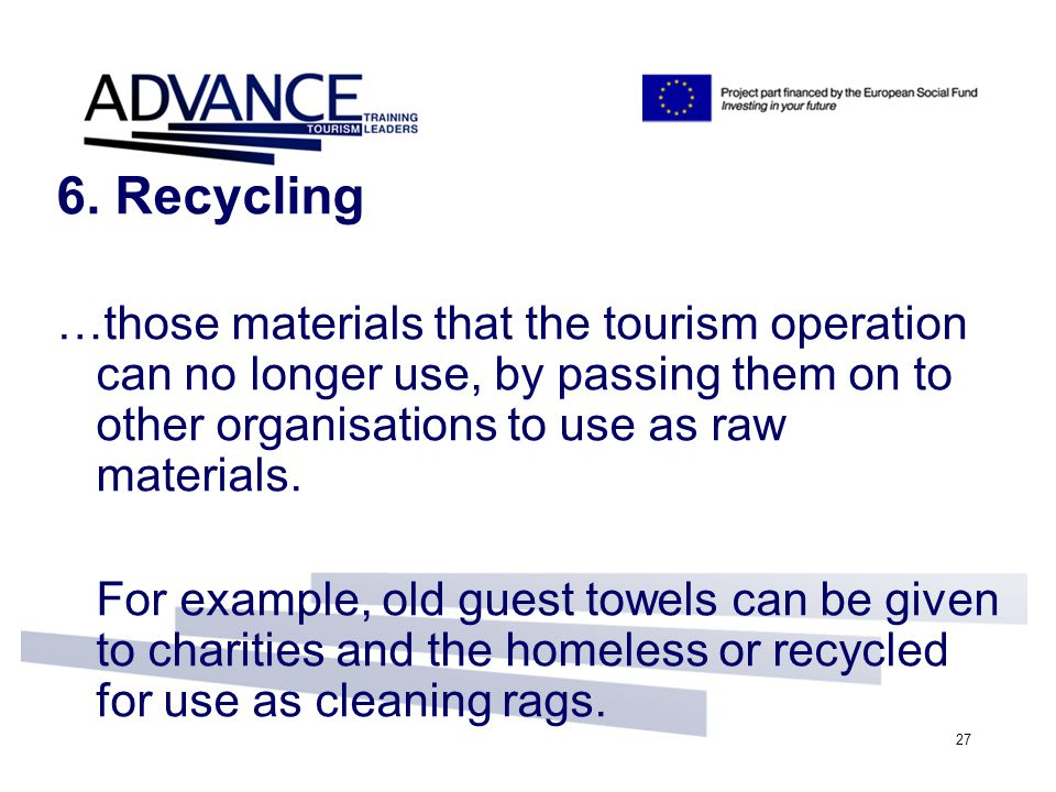 27 6. Recycling …those materials that the tourism operation can no longer use, by passing them on to other organisations to use as raw materials. For