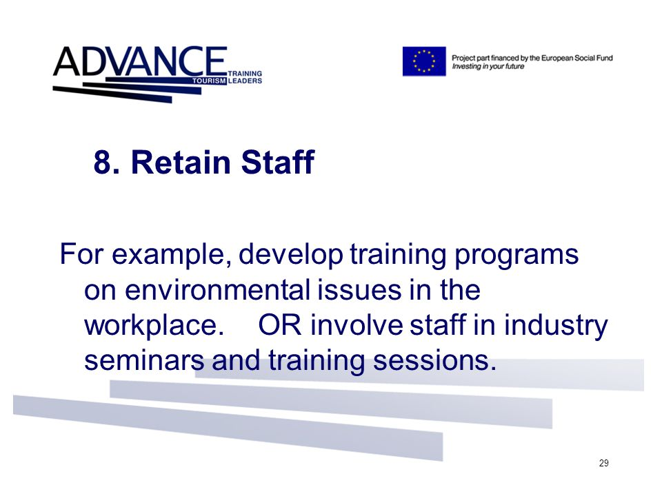 29 8. Retain Staff For example, develop training programs on environmental issues in the workplace. OR involve staff in industry seminars and training