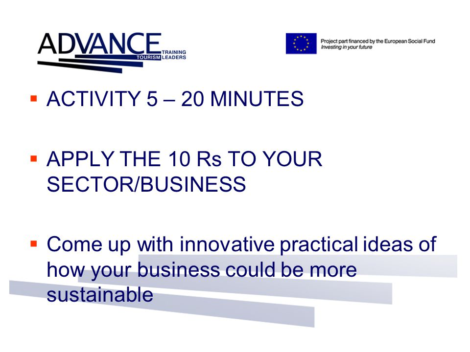  ACTIVITY 5 – 20 MINUTES  APPLY THE 10 Rs TO YOUR SECTOR/BUSINESS  Come up with innovative practical ideas of how your business could be more susta