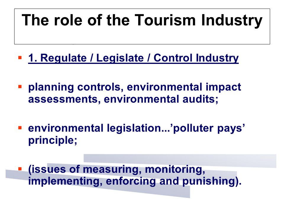The role of the Tourism Industry  1. Regulate / Legislate / Control Industry  planning controls, environmental impact assessments, environmental aud