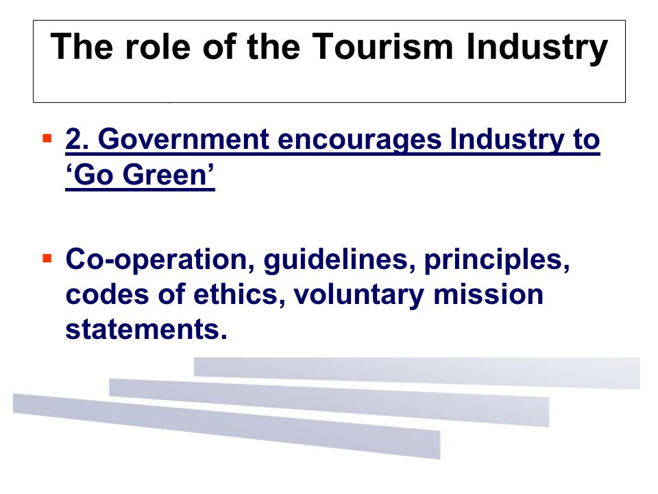 The role of the Tourism Industry  2. Government encourages Industry to 'Go Green'  Co-operation, guidelines, principles, codes of ethics, voluntary