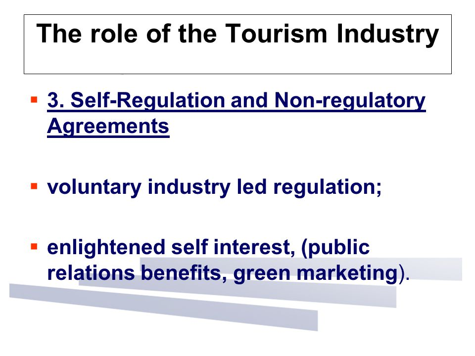The role of the Tourism Industry  3. Self-Regulation and Non-regulatory Agreements  voluntary industry led regulation;  enlightened self interest,