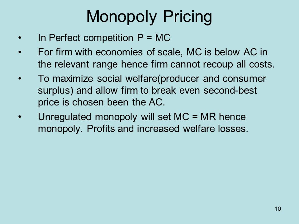 10 Monopoly Pricing In Perfect competition P = MC For firm with economies of scale, MC is below AC in the relevant range hence firm cannot recoup all