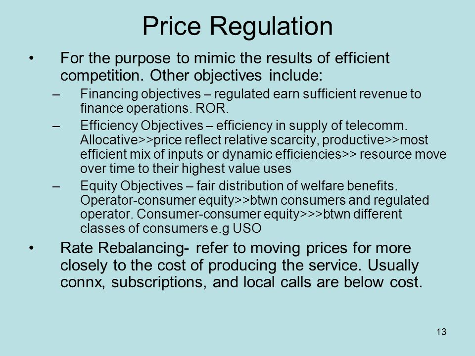 13 Price Regulation For the purpose to mimic the results of efficient competition. Other objectives include: –Financing objectives – regulated earn su