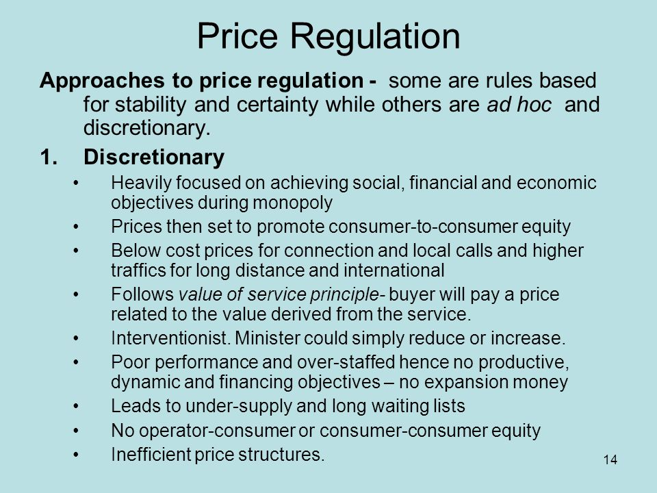 14 Price Regulation Approaches to price regulation - some are rules based for stability and certainty while others are ad hoc and discretionary.