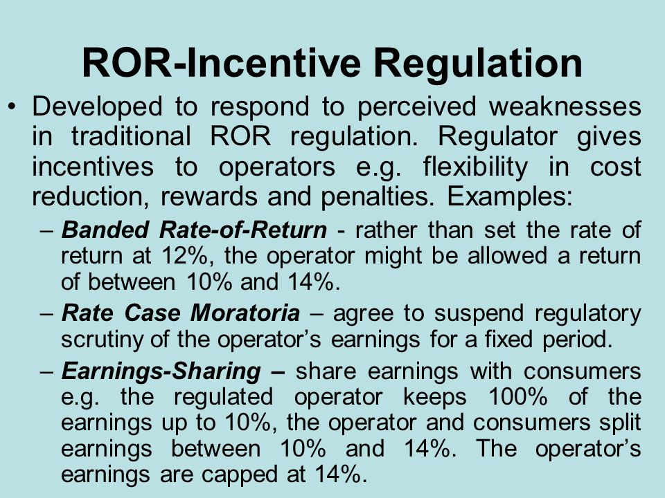 ROR-Incentive Regulation Developed to respond to perceived weaknesses in traditional ROR regulation. Regulator gives incentives to operators e.g. flex