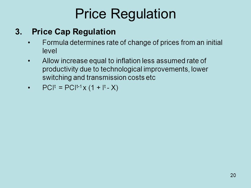 20 Price Regulation 3.Price Cap Regulation Formula determines rate of change of prices from an initial level Allow increase equal to inflation less assumed rate of productivity due to technological improvements, lower switching and transmission costs etc PCI t = PCI t-1 x (1 + I t - X)