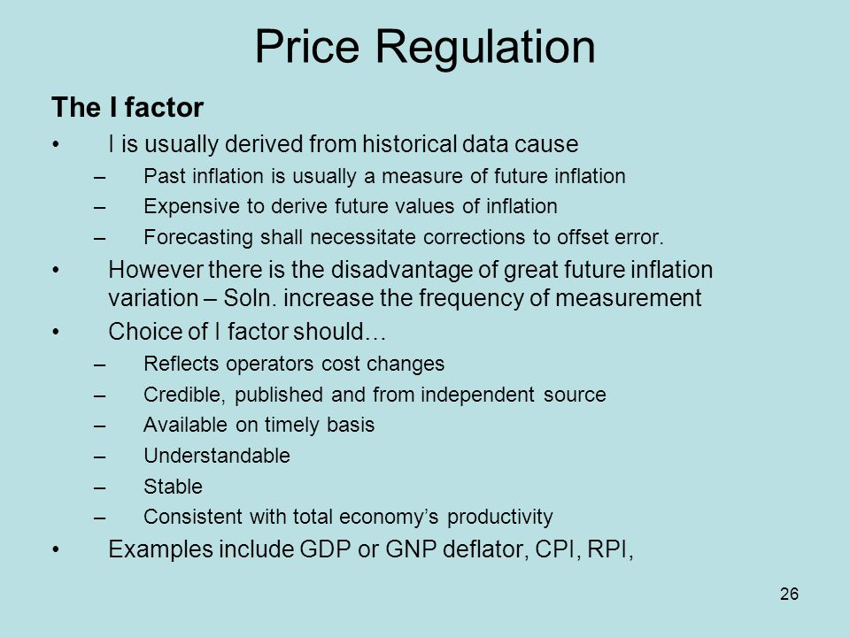 26 Price Regulation The I factor I is usually derived from historical data cause –Past inflation is usually a measure of future inflation –Expensive t