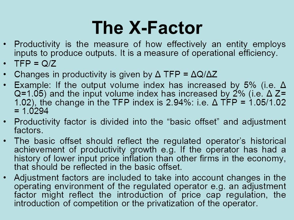 The X-Factor Productivity is the measure of how effectively an entity employs inputs to produce outputs. It is a measure of operational efficiency. TF