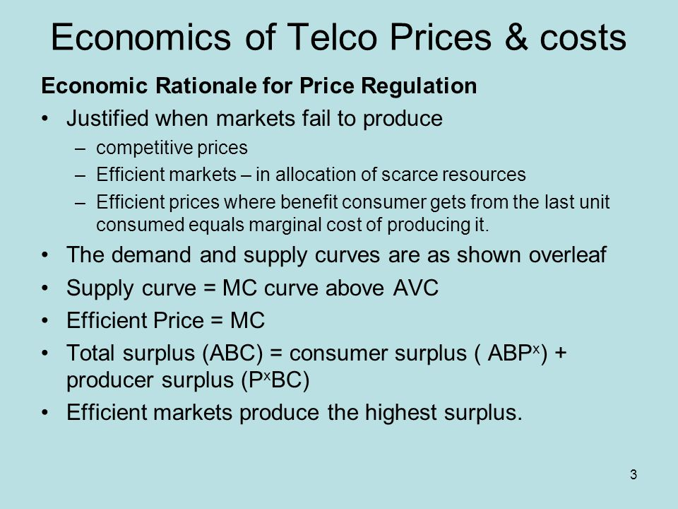 3 Economics of Telco Prices & costs Economic Rationale for Price Regulation Justified when markets fail to produce –competitive prices –Efficient mark