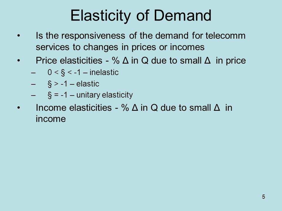 5 Elasticity of Demand Is the responsiveness of the demand for telecomm services to changes in prices or incomes Price elasticities - % Δ in Q due to