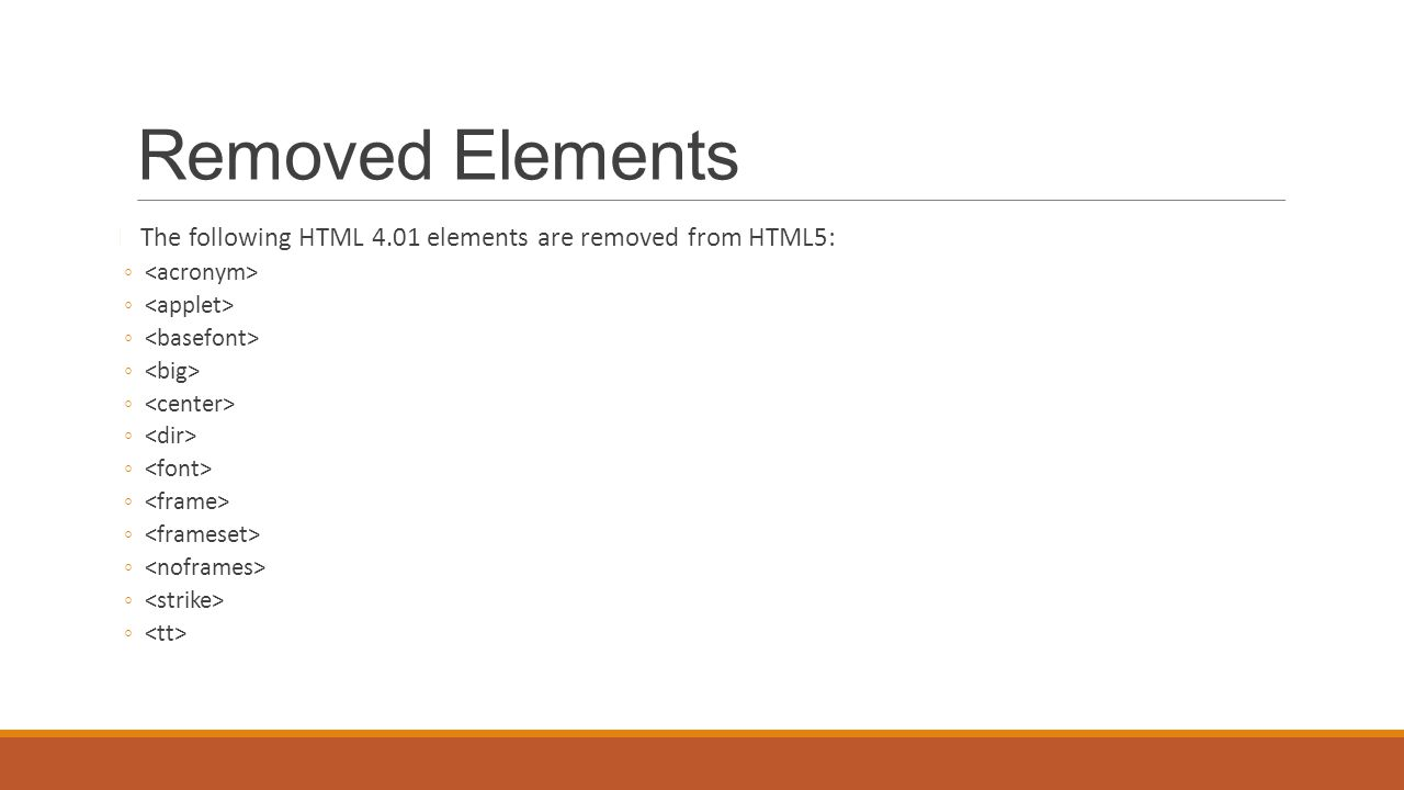 Removed Elements The following HTML 4.01 elements are removed from HTML5: ◦