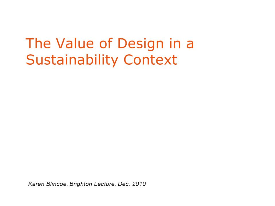 The Value of Design in a Sustainability Context Karen Blincoe. Brighton Lecture. Dec. 2010