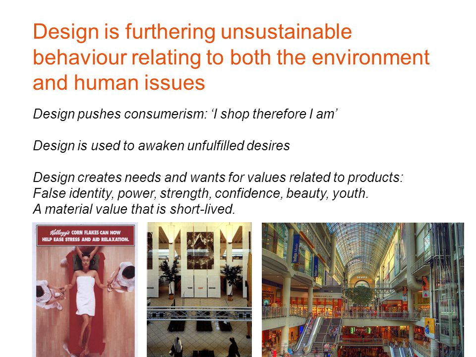 Design pushes consumerism: 'I shop therefore I am' Design is used to awaken unfulfilled desires Design creates needs and wants for values related to products: False identity, power, strength, confidence, beauty, youth.