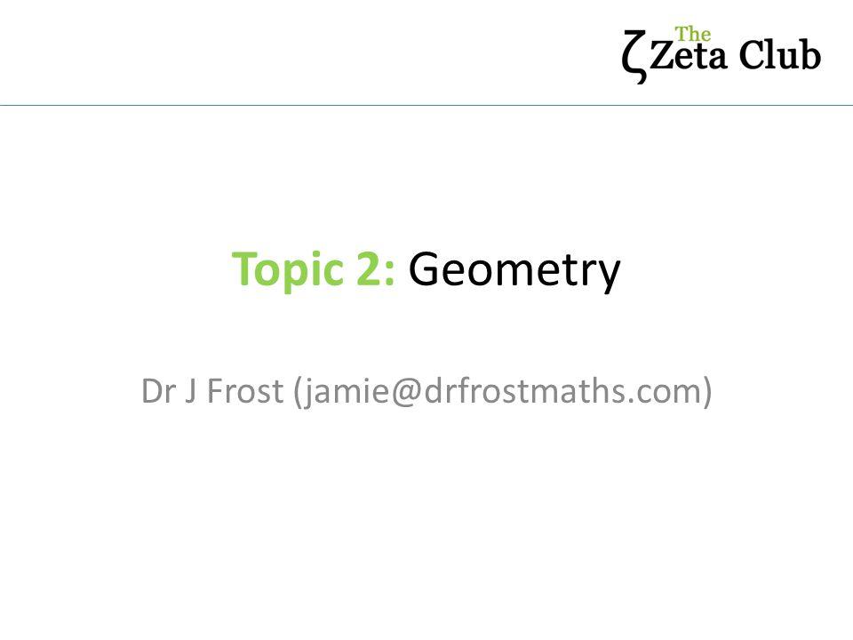 Topic 2: Geometry Dr J Frost (jamie@drfrostmaths.com)