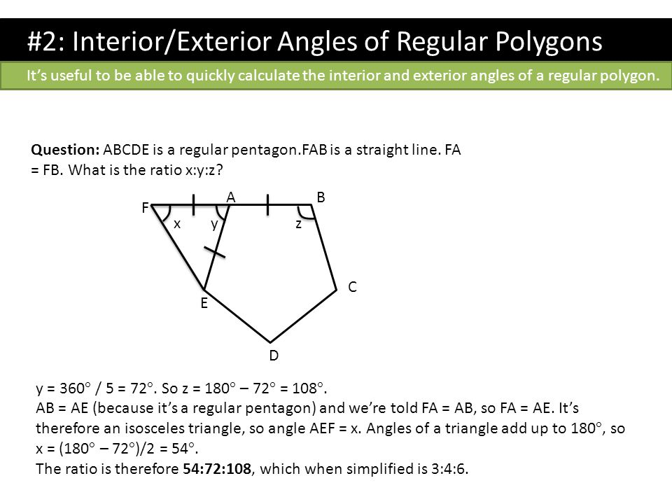 Question: ABCDE is a regular pentagon.FAB is a straight line. FA = FB. What is the ratio x:y:z? AB C D E F zyx y = 360 ° / 5 = 72 °. So z = 180 ° – 72