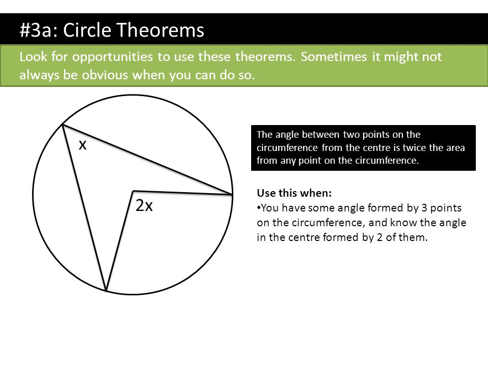 #3a: Circle Theorems Look for opportunities to use these theorems. Sometimes it might not always be obvious when you can do so. 2x x The angle between
