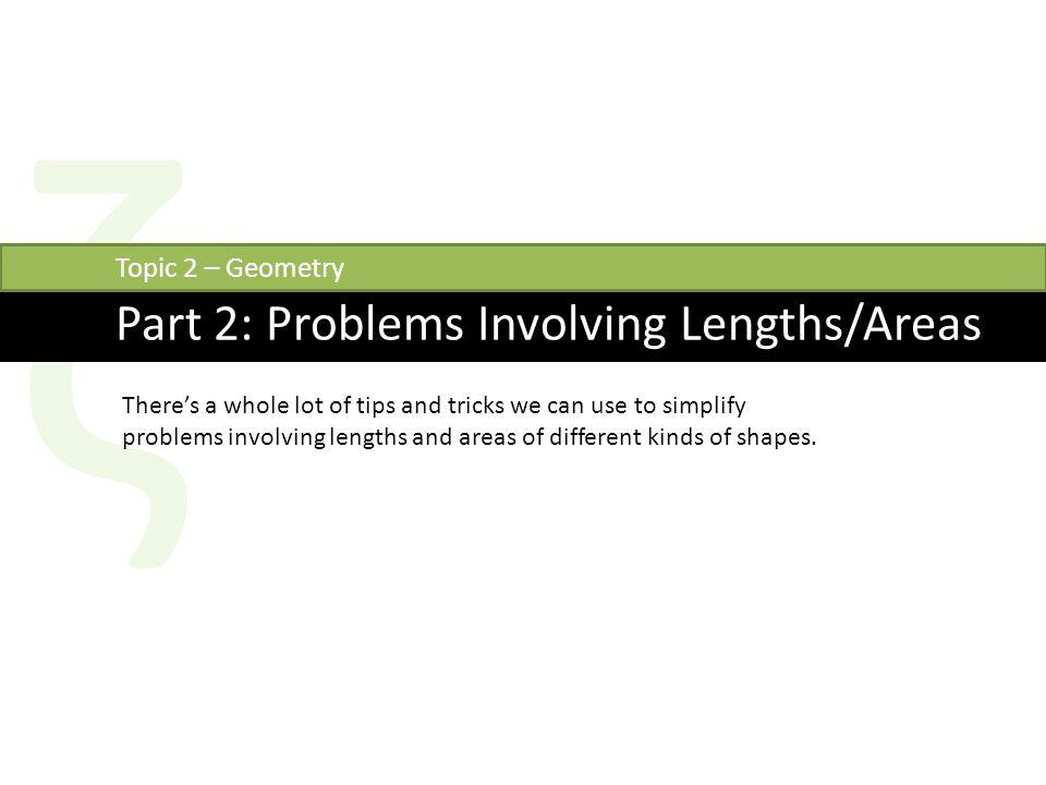 ζ Part 2: Problems Involving Lengths/Areas Topic 2 – Geometry There's a whole lot of tips and tricks we can use to simplify problems involving lengths