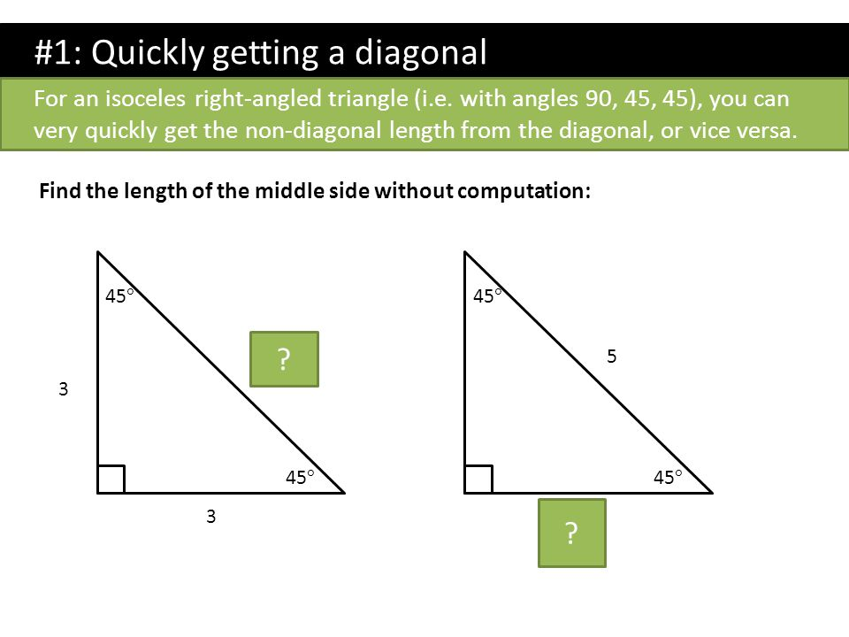 #1: Quickly getting a diagonal For an isoceles right-angled triangle (i.e. with angles 90, 45, 45), you can very quickly get the non-diagonal length f