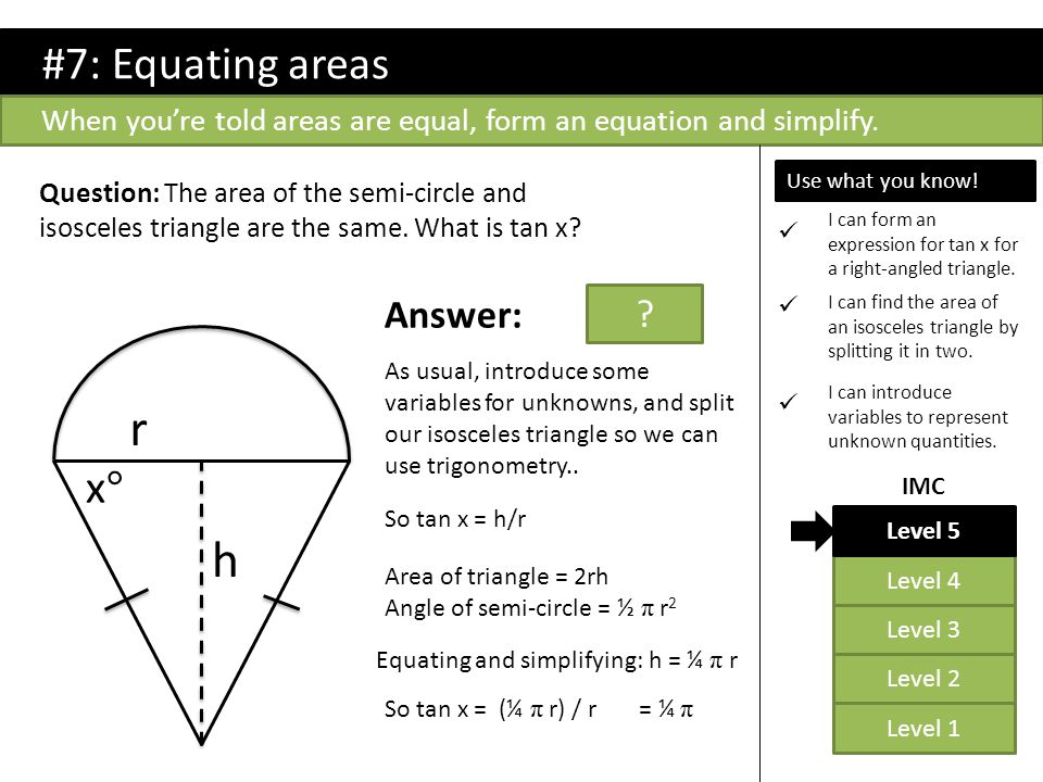 #7: Equating areas When you're told areas are equal, form an equation and simplify. x°x° Question: The area of the semi-circle and isosceles triangle